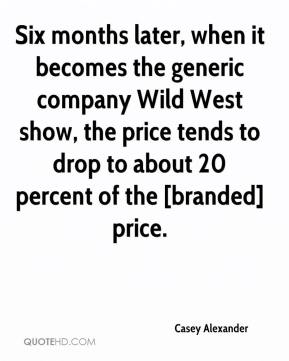Casey Alexander - Six months later, when it becomes the generic company Wild West show, the price tends to drop to about 20 percent of the [branded] price.