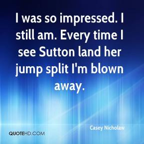 Casey Nicholaw - I was so impressed. I still am. Every time I see Sutton land her jump split I'm blown away.