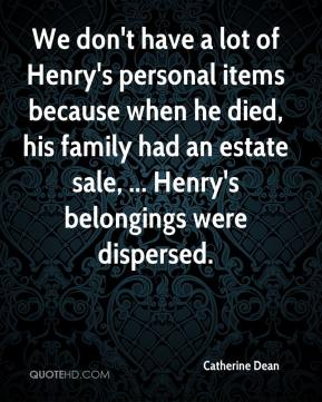 Catherine Dean - We don't have a lot of Henry's personal items because when he died, his family had an estate sale, ... Henry's belongings were dispersed.