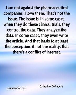 Catherine DeAngelis - I am not against the pharmaceutical companies. I love them. That's not the issue. The issue is, in some cases, when they do these clinical trials, they control the data. They analyze the data. In some cases, they even write the article. And that leads to at least the perception, if not the reality, that there's a conflict of interest.