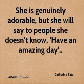 Catherine Tate - She is genuinely adorable, but she will say to people she doesn't know, 'Have an amazing day'.