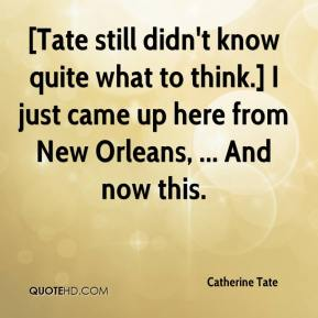 Catherine Tate - [Tate still didn't know quite what to think.] I just came up here from New Orleans, ... And now this.