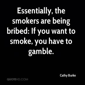 Cathy Burke - Essentially, the smokers are being bribed: If you want to smoke, you have to gamble.
