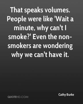 Cathy Burke - That speaks volumes. People were like 'Wait a minute, why can't I smoke?' Even the non-smokers are wondering why we can't have it.