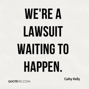 Cathy Kelly - We're a lawsuit waiting to happen.