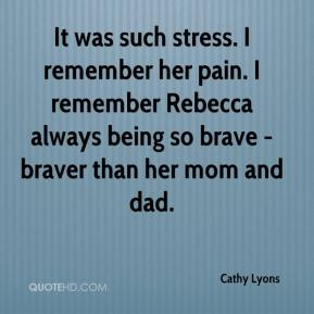 It was such stress. I remember her pain. I remember Rebecca always being so brave - braver than her mom and dad.