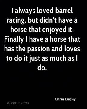Catrina Langley - I always loved barrel racing, but didn't have a horse that enjoyed it. Finally I have a horse that has the passion and loves to do it just as much as I do.