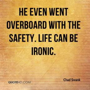 Chad Swank - He even went overboard with the safety. Life can be ironic.