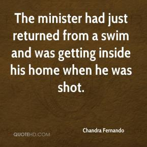Chandra Fernando - The minister had just returned from a swim and was getting inside his home when he was shot.