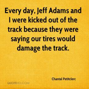 Chantal Petitclerc - Every day, Jeff Adams and I were kicked out of the track because they were saying our tires would damage the track.