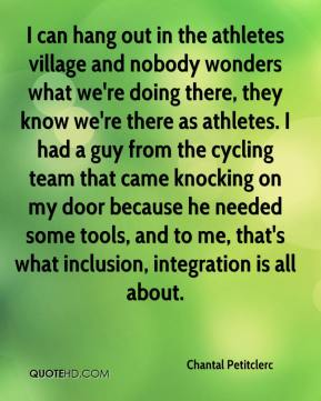 Chantal Petitclerc - I can hang out in the athletes village and nobody wonders what we're doing there, they know we're there as athletes. I had a guy from the cycling team that came knocking on my door because he needed some tools, and to me, that's what inclusion, integration is all about.