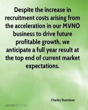 Despite the increase in recruitment costs arising from the acceleration in our MVNO business to drive future profitable growth, we anticipate a full year result at the top end of current market expectations.