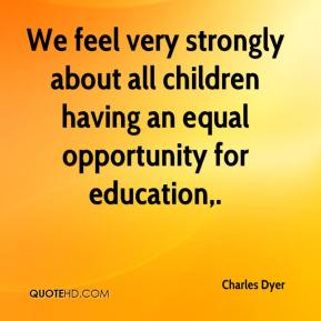 Charles Dyer - We feel very strongly about all children having an equal opportunity for education.