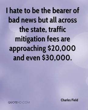 Charles Field - I hate to be the bearer of bad news but all across the state, traffic mitigation fees are approaching $20,000 and even $30,000.