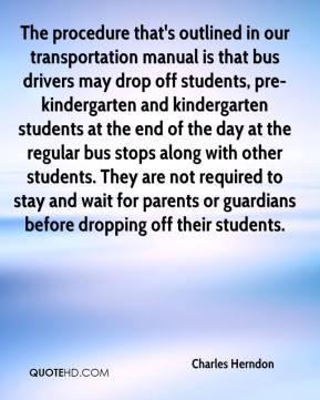 Charles Herndon - The procedure that's outlined in our transportation manual is that bus drivers may drop off students, pre-kindergarten and kindergarten students at the end of the day at the regular bus stops along with other students. They are not required to stay and wait for parents or guardians before dropping off their students.