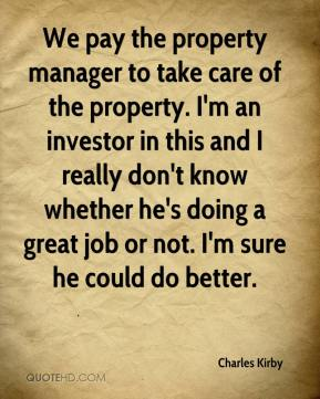 Charles Kirby - We pay the property manager to take care of the property. I'm an investor in this and I really don't know whether he's doing a great job or not. I'm sure he could do better.