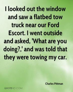 Charles Pittman - I looked out the window and saw a flatbed tow truck near our Ford Escort. I went outside and asked, 'What are you doing?,' and was told that they were towing my car.