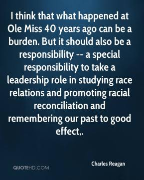 Charles Reagan - I think that what happened at Ole Miss 40 years ago can be a burden. But it should also be a responsibility -- a special responsibility to take a leadership role in studying race relations and promoting racial reconciliation and remembering our past to good effect.