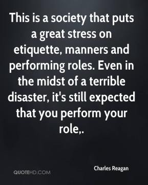 Charles Reagan - This is a society that puts a great stress on etiquette, manners and performing roles. Even in the midst of a terrible disaster, it's still expected that you perform your role.