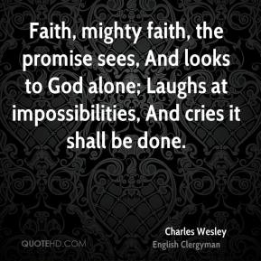 Charles Wesley - Faith, mighty faith, the promise sees, And looks to God alone; Laughs at impossibilities, And cries it shall be done.