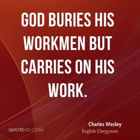 Charles Wesley - God buries His workmen but carries on His work.