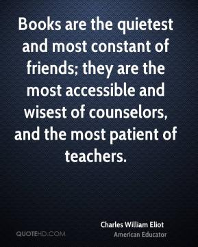 Charles William Eliot - Books are the quietest and most constant of friends; they are the most accessible and wisest of counselors, and the most patient of teachers.