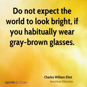 Charles William Eliot - Do not expect the world to look bright, if you habitually wear gray-brown glasses.