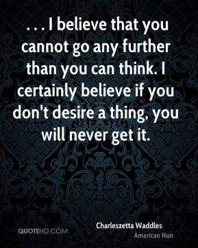 . . . I believe that you cannot go any further than you can think. I certainly believe if you don't desire a thing, you will never get it.