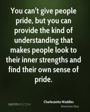 You can't give people pride, but you can provide the kind of understanding that makes people look to their inner strengths and find their own sense of pride.