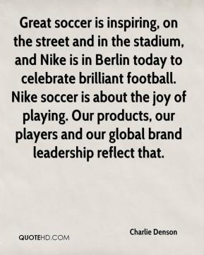 Charlie Denson - Great soccer is inspiring, on the street and in the stadium, and Nike is in Berlin today to celebrate brilliant football. Nike soccer is about the joy of playing. Our products, our players and our global brand leadership reflect that.