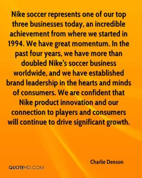 Charlie Denson - Nike soccer represents one of our top three businesses today, an incredible achievement from where we started in 1994. We have great momentum. In the past four years, we have more than doubled Nike's soccer business worldwide, and we have established brand leadership in the hearts and minds of consumers. We are confident that Nike product innovation and our connection to players and consumers will continue to drive significant growth.