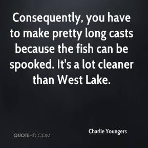 Charlie Youngers - Consequently, you have to make pretty long casts because the fish can be spooked. It's a lot cleaner than West Lake.