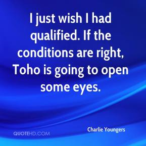 Charlie Youngers - I just wish I had qualified. If the conditions are right, Toho is going to open some eyes.