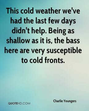 Charlie Youngers - This cold weather we've had the last few days didn't help. Being as shallow as it is, the bass here are very susceptible to cold fronts.