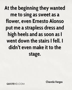 Chavela Vargas - At the beginning they wanted me to sing as sweet as a flower, even Ernesto Alonso put me a strapless dress and high heels and as soon as I went down the stairs I fell. I didn't even make it to the stage.