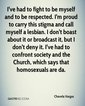 Chavela Vargas - I've had to fight to be myself and to be respected. I'm proud to carry this stigma and call myself a lesbian. I don't boast about it or broadcast it, but I don't deny it. I've had to confront society and the Church, which says that homosexuals are da.