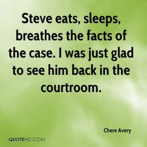 Chere Avery - Steve eats, sleeps, breathes the facts of the case. I was just glad to see him back in the courtroom.