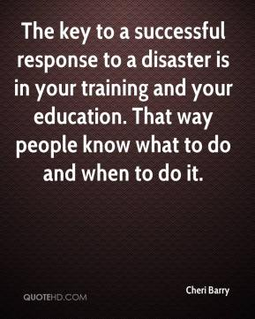 Cheri Barry - The key to a successful response to a disaster is in your training and your education. That way people know what to do and when to do it.