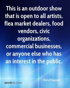 Cheryl Ferguson - This is an outdoor show that is open to all artists, flea market dealers, food vendors, civic organizations, commercial businesses, or anyone else who has an interest in the public.