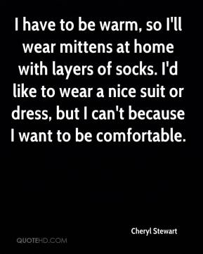 Cheryl Stewart - I have to be warm, so I'll wear mittens at home with layers of socks. I'd like to wear a nice suit or dress, but I can't because I want to be comfortable.