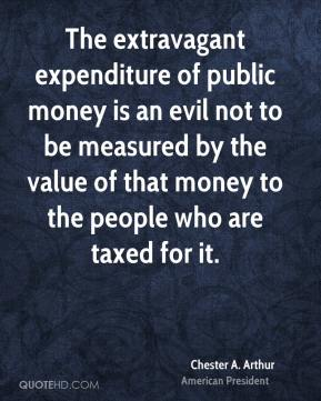 The extravagant expenditure of public money is an evil not to be measured by the value of that money to the people who are taxed for it.
