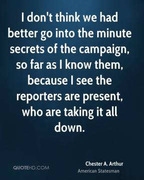 Chester A. Arthur - I don't think we had better go into the minute secrets of the campaign, so far as I know them, because I see the reporters are present, who are taking it all down.