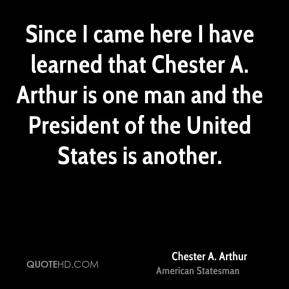 Chester A. Arthur - Since I came here I have learned that Chester A. Arthur is one man and the President of the United States is another.
