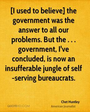 Chet Huntley - [I used to believe] the government was the answer to all our problems. But the . . . government, I've concluded, is now an insufferable jungle of self-serving bureaucrats.