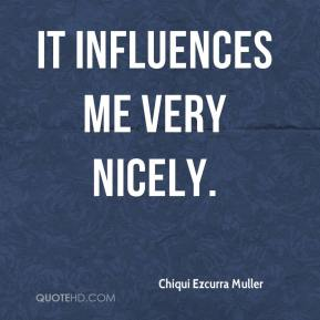 Chiqui Ezcurra Muller - It influences me very nicely.