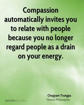 Chogyam Trungpa - Compassion automatically invites you to relate with people because you no longer regard people as a drain on your energy.