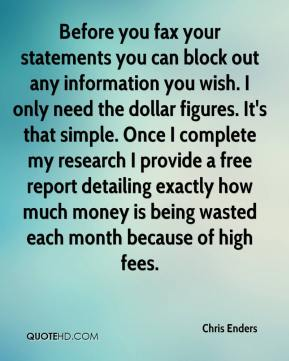 Chris Enders - Before you fax your statements you can block out any information you wish. I only need the dollar figures. It's that simple. Once I complete my research I provide a free report detailing exactly how much money is being wasted each month because of high fees.