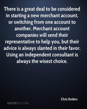 Chris Enders - There is a great deal to be considered in starting a new merchant account, or switching from one account to another. Merchant account companies will send their representative to help you, but their advice is always slanted in their favor. Using an independent consultant is always the wisest choice.