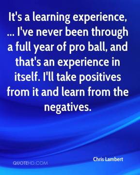 Chris Lambert - It's a learning experience, ... I've never been through a full year of pro ball, and that's an experience in itself. I'll take positives from it and learn from the negatives.