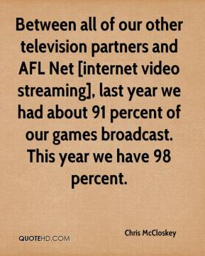 Between all of our other television partners and AFL Net [internet video streaming], last year we had about 91 percent of our games broadcast. This year we have 98 percent.